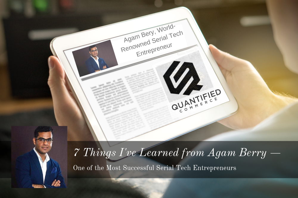 7 Things I've Learned from Agam Berry — One Of The Most Successful Serial Tech Entrepreneur