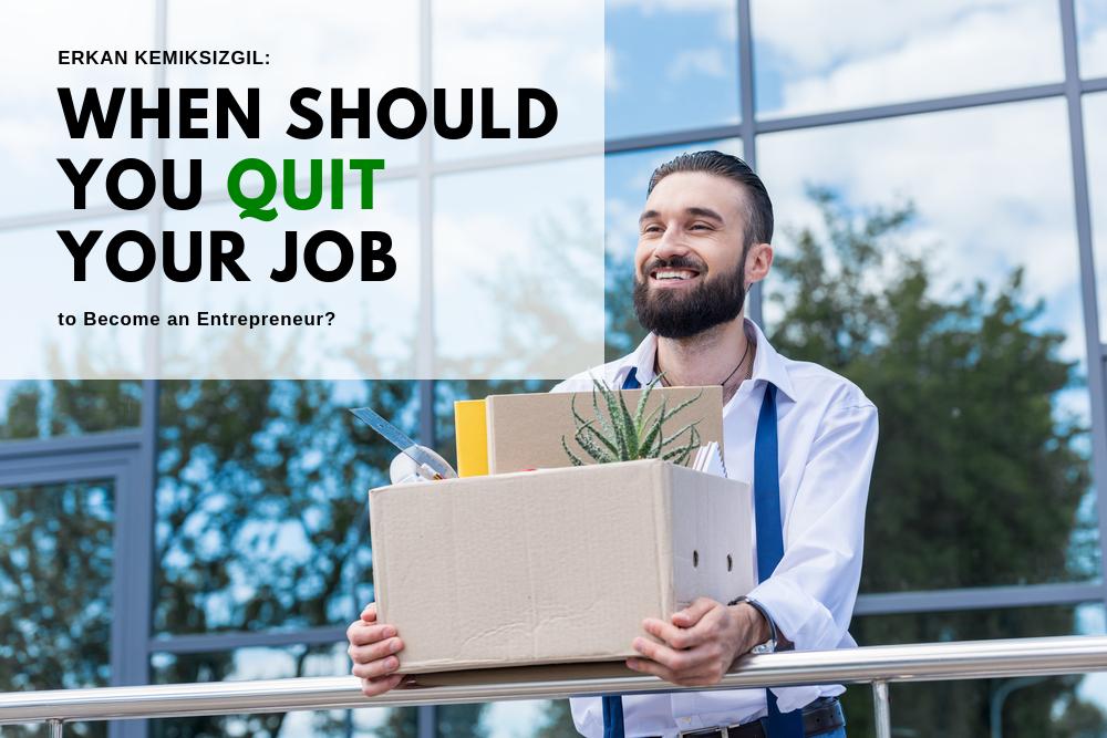 Erkan Kemiksizgil: When Should You Quit Your Job to Become an Entrepreneur?